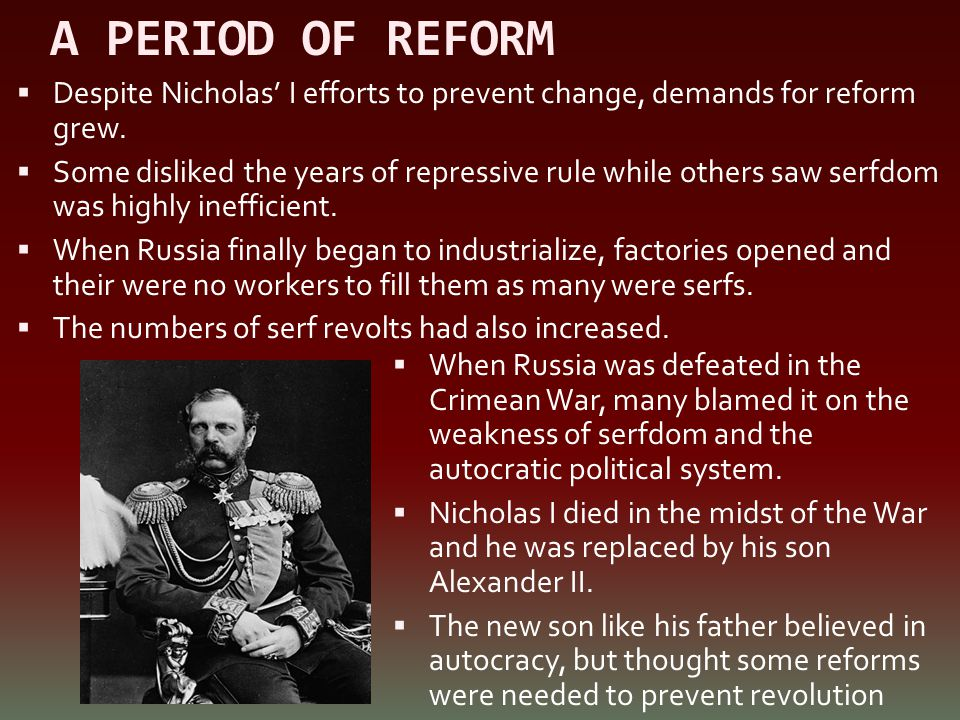 A PERIOD OF REFORM  Despite Nicholas' I efforts to prevent change, demands for reform grew.  Some disliked the years of repressive rule while others