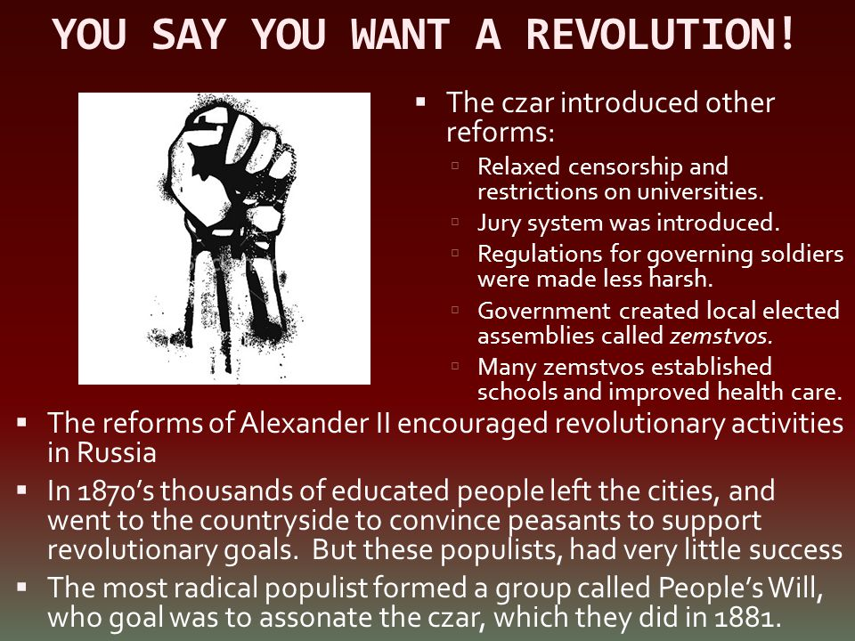 YOU SAY YOU WANT A REVOLUTION!  The reforms of Alexander II encouraged revolutionary activities in Russia  In 1870's thousands of educated people le