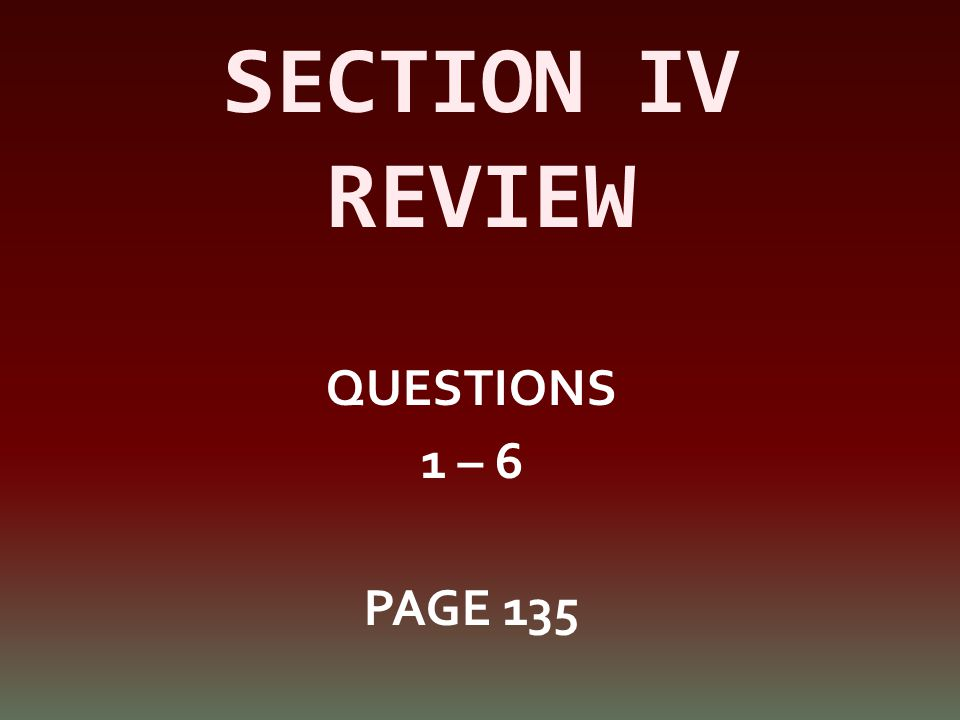 SECTION IV REVIEW QUESTIONS 1 – 6 PAGE 135