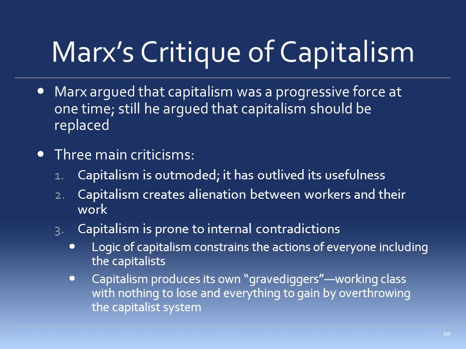 Marx's Critique of Capitalism Marx argued that capitalism was a progressive force at one time; still he argued that capitalism should be replaced Three main criticisms: 1.Capitalism is outmoded; it has outlived its usefulness 2.Capitalism creates alienation between workers and their work 3.Capitalism is prone to internal contradictions Logic of capitalism constrains the actions of everyone including the capitalists Capitalism produces its own gravediggers —working class with nothing to lose and everything to gain by overthrowing the capitalist system 10