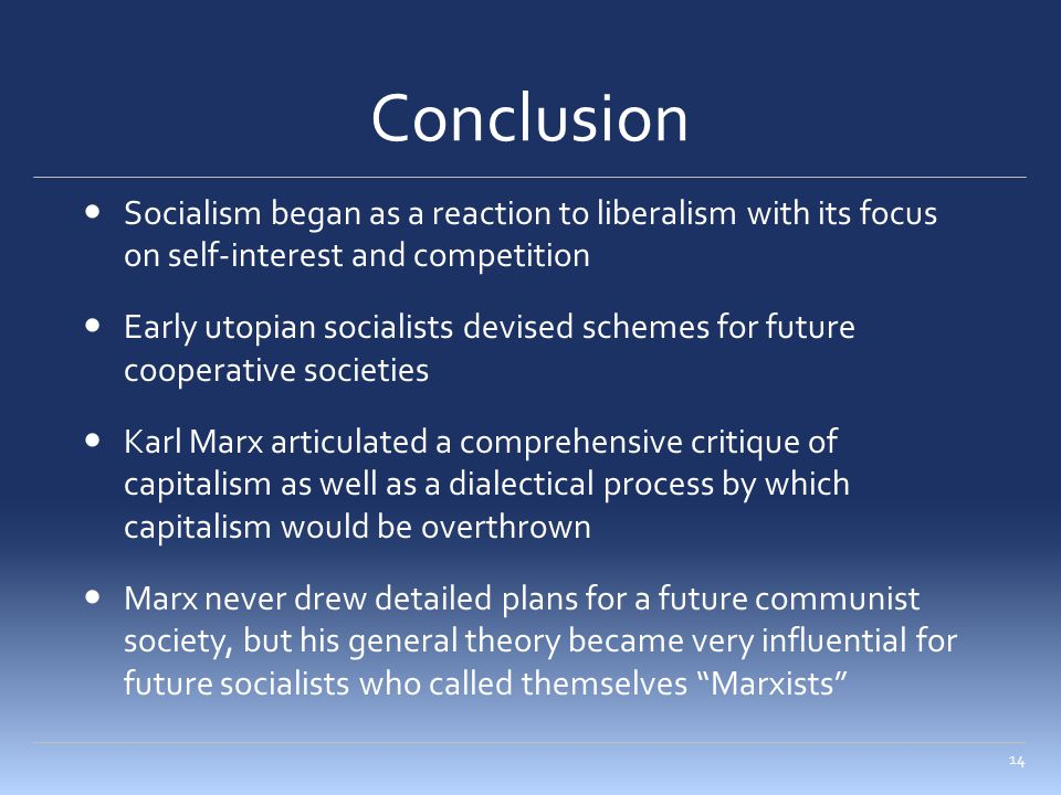 Conclusion Socialism began as a reaction to liberalism with its focus on self-interest and competition Early utopian socialists devised schemes for future cooperative societies Karl Marx articulated a comprehensive critique of capitalism as well as a dialectical process by which capitalism would be overthrown Marx never drew detailed plans for a future communist society, but his general theory became very influential for future socialists who called themselves Marxists 14