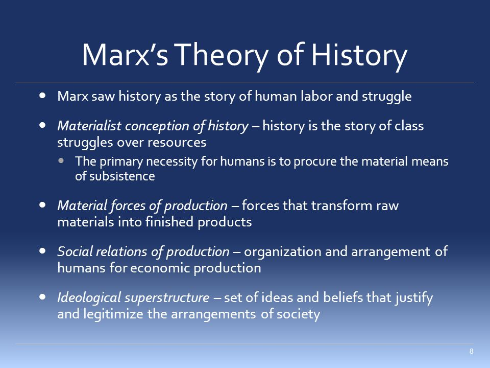 Marx's Theory of History Marx saw history as the story of human labor and struggle Materialist conception of history – history is the story of class struggles over resources The primary necessity for humans is to procure the material means of subsistence Material forces of production – forces that transform raw materials into finished products Social relations of production – organization and arrangement of humans for economic production Ideological superstructure – set of ideas and beliefs that justify and legitimize the arrangements of society 8