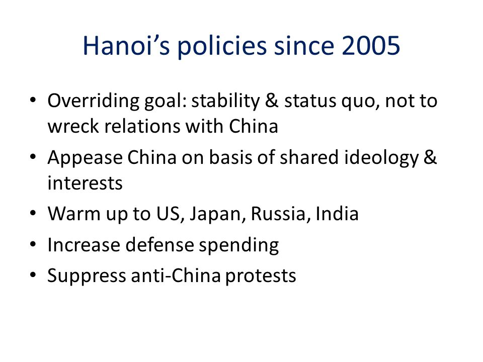Hanoi's policies since 2005 Overriding goal: stability & status quo, not to wreck relations with China Appease China on basis of shared ideology & interests Warm up to US, Japan, Russia, India Increase defense spending Suppress anti-China protests