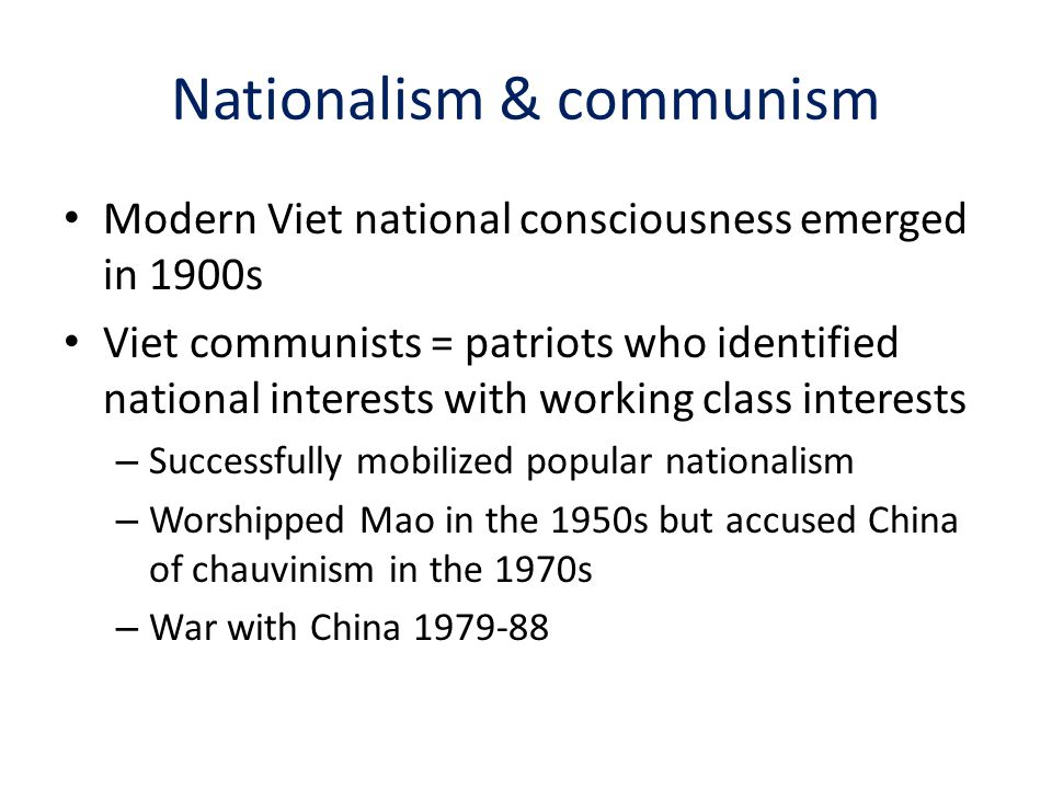 Nationalism & communism Modern Viet national consciousness emerged in 1900s Viet communists = patriots who identified national interests with working class interests – Successfully mobilized popular nationalism – Worshipped Mao in the 1950s but accused China of chauvinism in the 1970s – War with China 1979-88