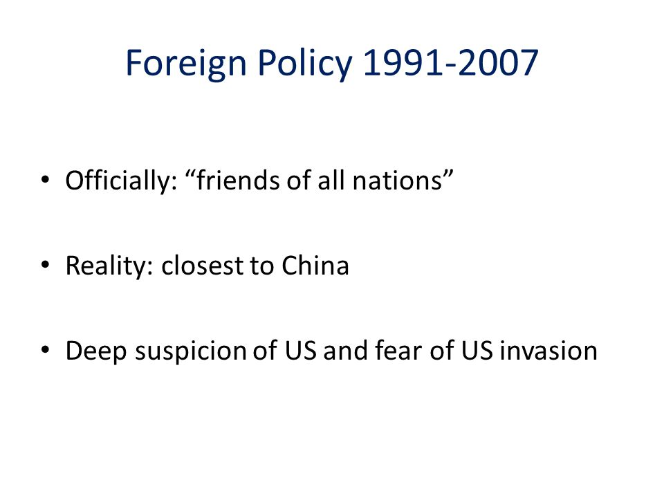 Foreign Policy 1991-2007 Officially: friends of all nations Reality: closest to China Deep suspicion of US and fear of US invasion