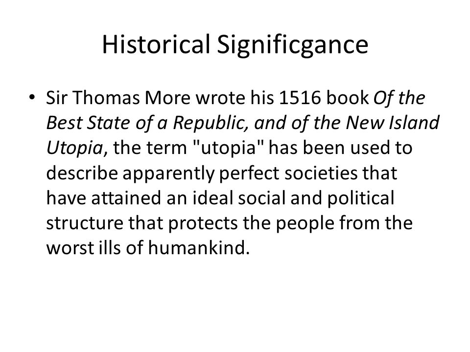 Historical Significgance Sir Thomas More wrote his 1516 book Of the Best State of a Republic, and of the New Island Utopia, the term utopia has been used to describe apparently perfect societies that have attained an ideal social and political structure that protects the people from the worst ills of humankind.