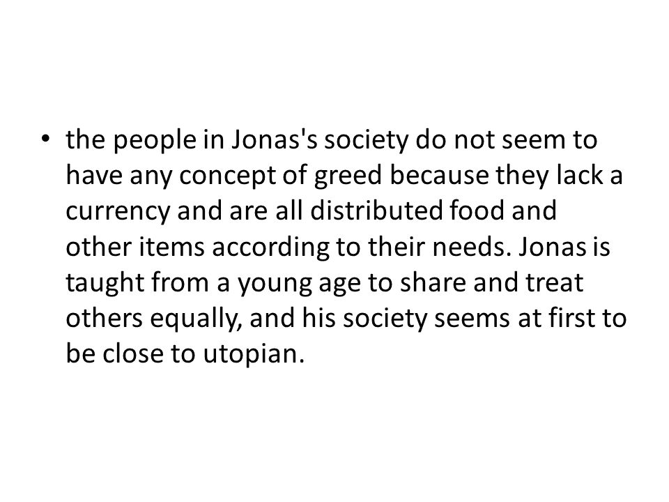 the people in Jonas s society do not seem to have any concept of greed because they lack a currency and are all distributed food and other items according to their needs.