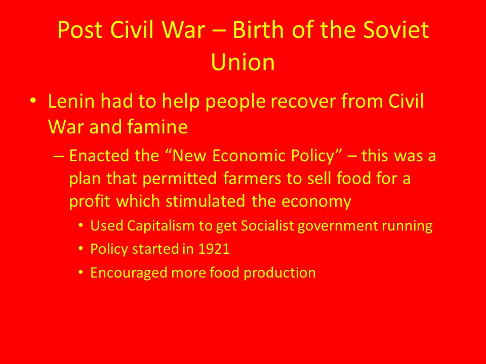 """Post Civil War – Birth of the Soviet Union Lenin had to help people recover from Civil War and famine – Enacted the """"New Economic Policy"""" – this was a"""