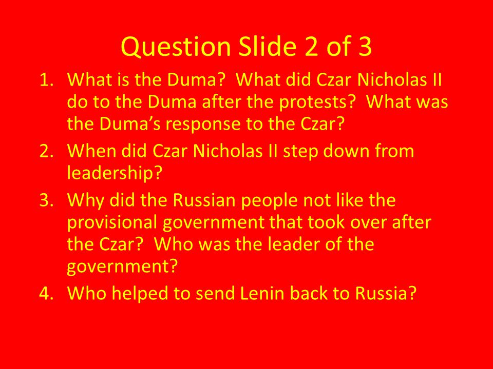 Question Slide 2 of 3 1.What is the Duma? What did Czar Nicholas II do to the Duma after the protests? What was the Duma's response to the Czar? 2.Whe