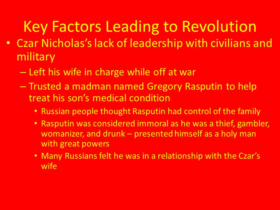 Key Factors Leading to Revolution Czar Nicholas's lack of leadership with civilians and military – Left his wife in charge while off at war – Trusted