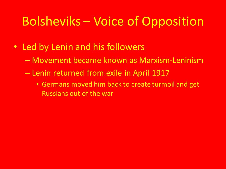 Bolsheviks – Voice of Opposition Led by Lenin and his followers – Movement became known as Marxism-Leninism – Lenin returned from exile in April 1917