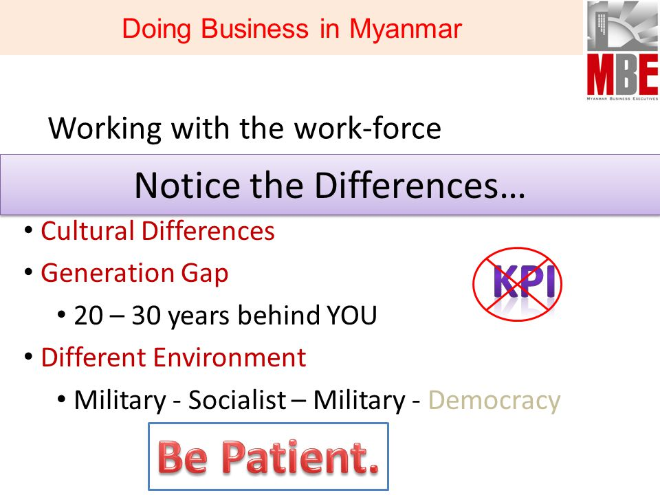 Working with the work-force Notice the Differences… Cultural Differences Generation Gap 20 – 30 years behind YOU Different Environment Military - Socialist – Military - Democracy Doing Business in Myanmar