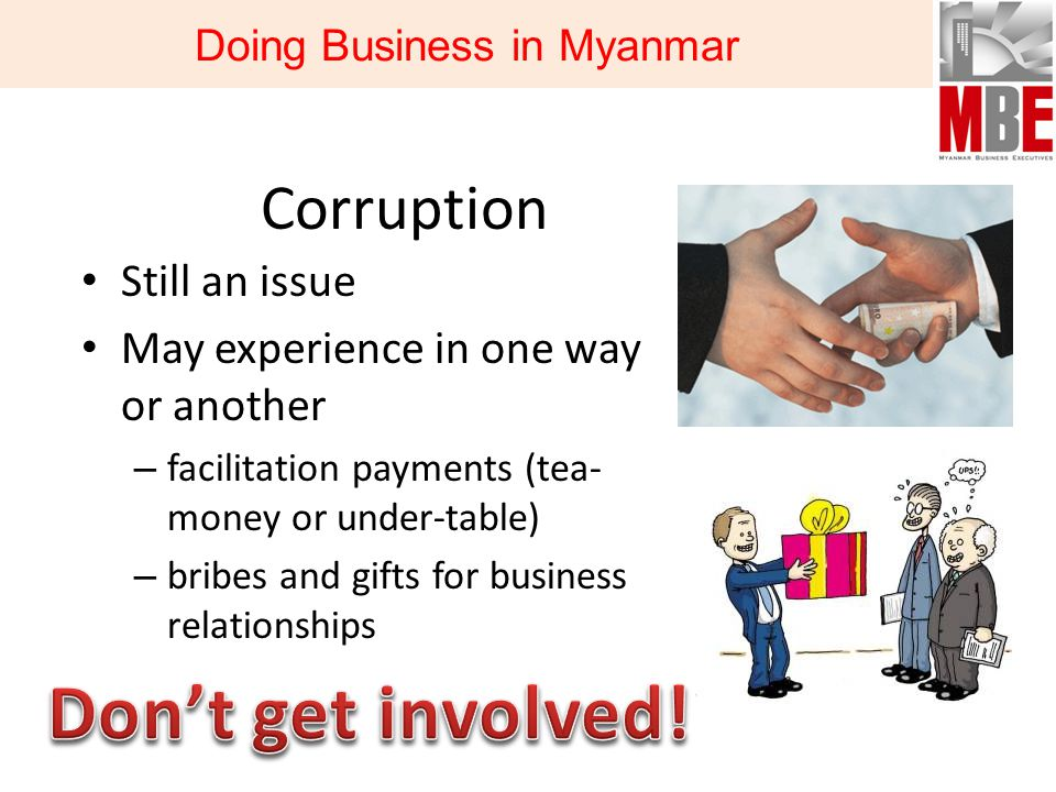 Corruption Still an issue May experience in one way or another – facilitation payments (tea- money or under-table) – bribes and gifts for business relationships Doing Business in Myanmar