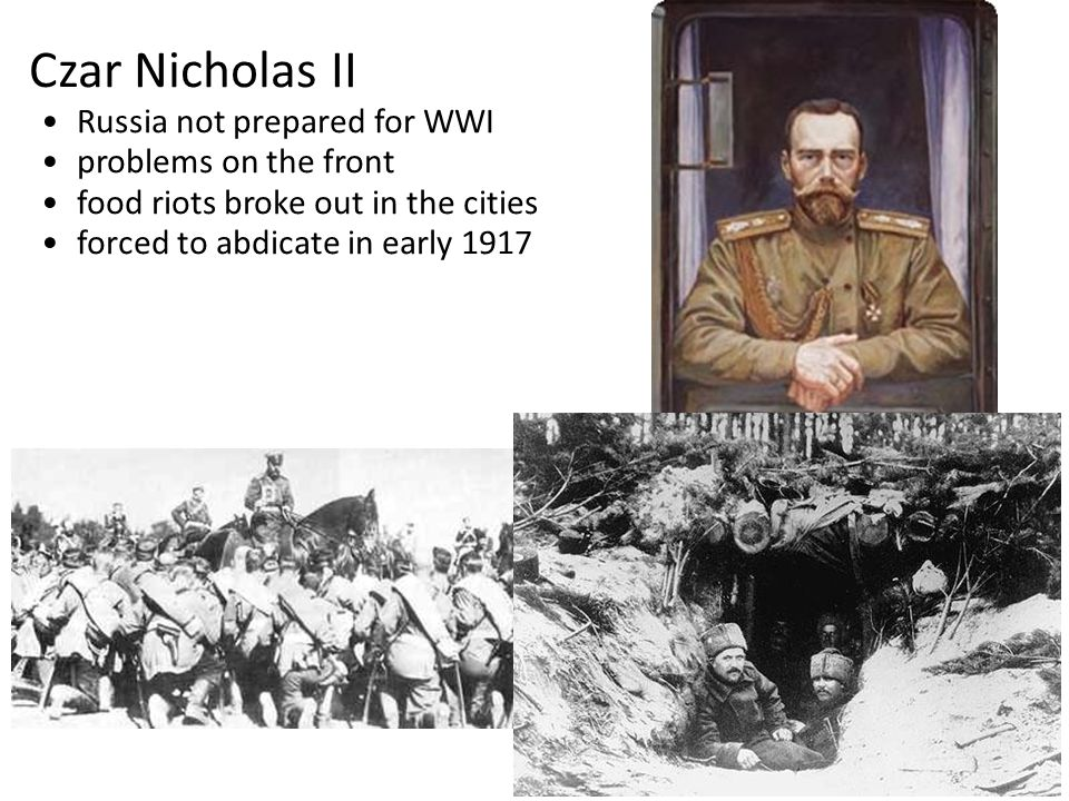 Czar Nicholas II Russia not prepared for WWI problems on the front food riots broke out in the cities forced to abdicate in early 1917