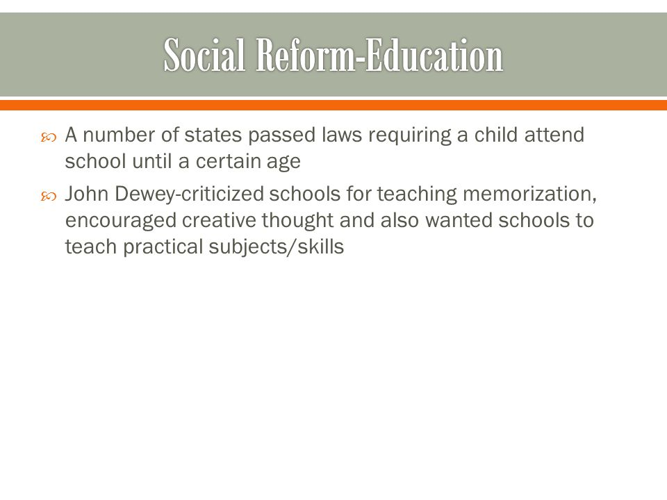  A number of states passed laws requiring a child attend school until a certain age  John Dewey-criticized schools for teaching memorization, encouraged creative thought and also wanted schools to teach practical subjects/skills
