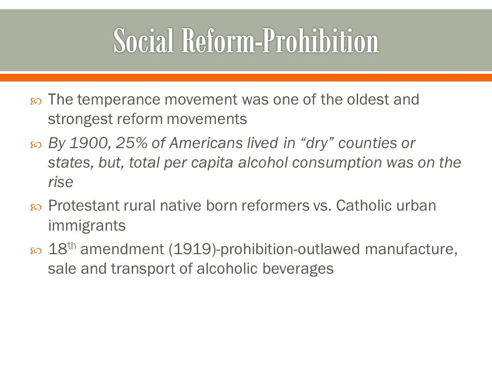  The temperance movement was one of the oldest and strongest reform movements  By 1900, 25% of Americans lived in dry counties or states, but, total per capita alcohol consumption was on the rise  Protestant rural native born reformers vs.