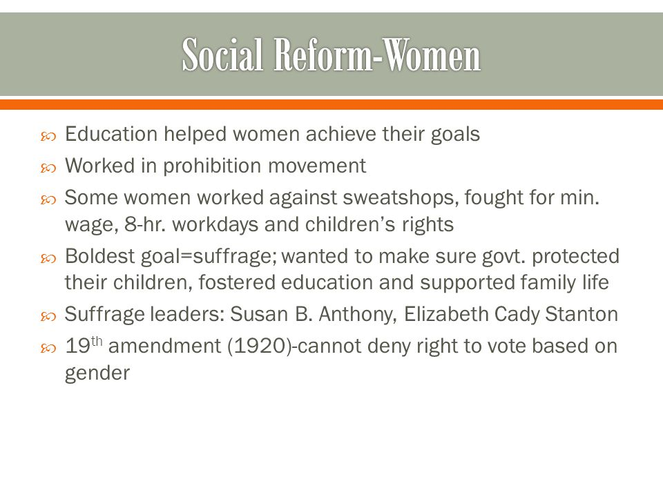  Education helped women achieve their goals  Worked in prohibition movement  Some women worked against sweatshops, fought for min.