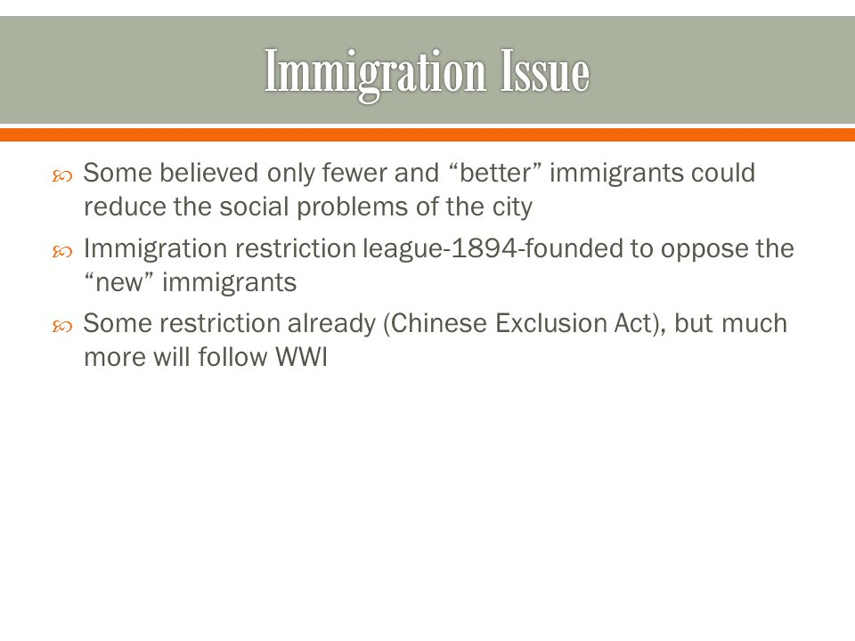 Some believed only fewer and better immigrants could reduce the social problems of the city  Immigration restriction league-1894-founded to oppose the new immigrants  Some restriction already (Chinese Exclusion Act), but much more will follow WWI