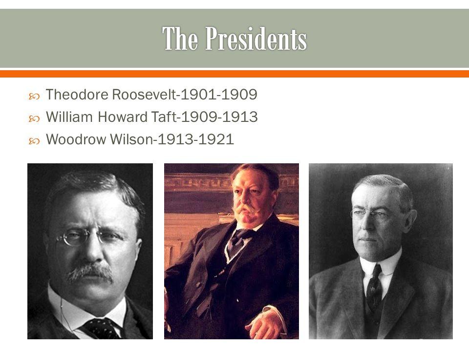  Theodore Roosevelt-1901-1909  William Howard Taft-1909-1913  Woodrow Wilson-1913-1921
