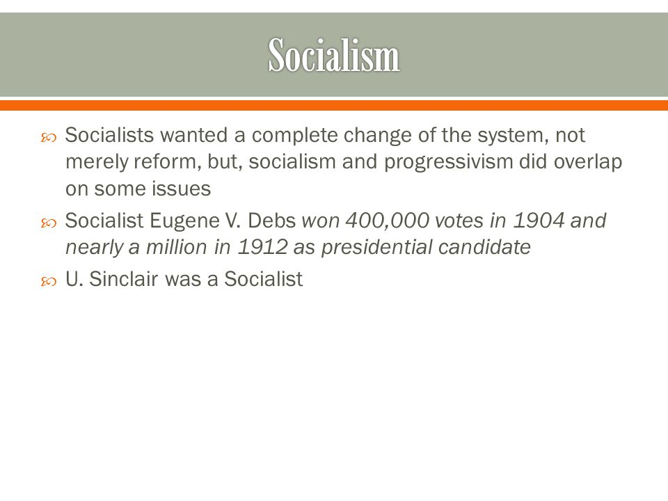 Socialists wanted a complete change of the system, not merely reform, but, socialism and progressivism did overlap on some issues  Socialist Eugene V.