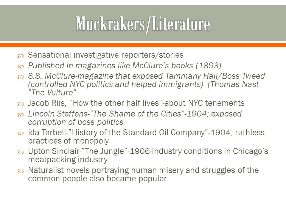  Sensational investigative reporters/stories  Published in magazines like McClure's books (1893)  S.S.