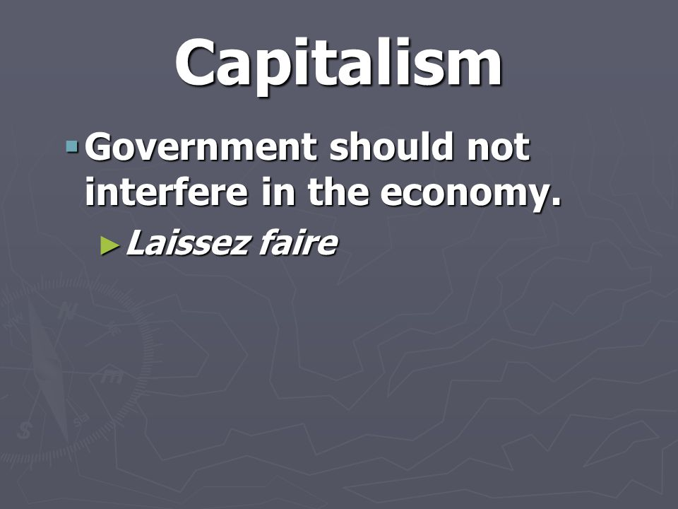 Capitalism  Government should not interfere in the economy. ► Laissez faire