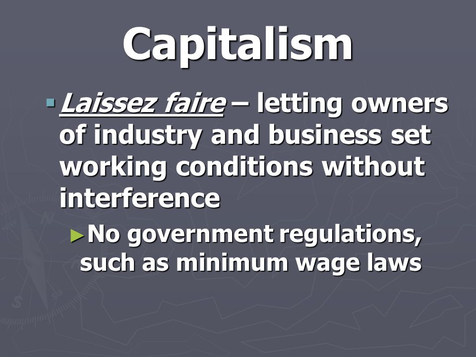 Capitalism  Laissez faire – letting owners of industry and business set working conditions without interference ► No government regulations, such as minimum wage laws