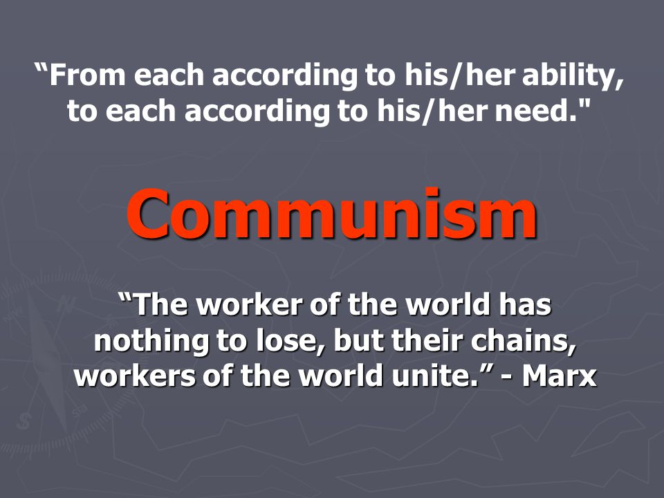Communism The worker of the world has nothing to lose, but their chains, workers of the world unite. - Marx From each according to his/her ability, to each according to his/her need.