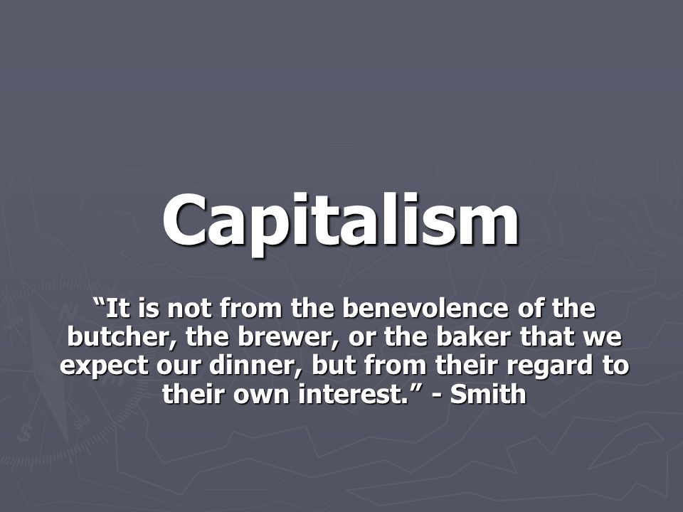"""Capitalism """"It is not from the benevolence of the butcher, the brewer, or the baker that we expect our dinner, but from their regard to their own inte"""