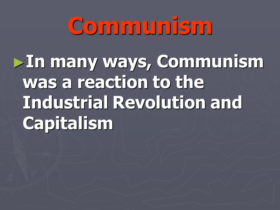 Communism ► In many ways, Communism was a reaction to the Industrial Revolution and Capitalism