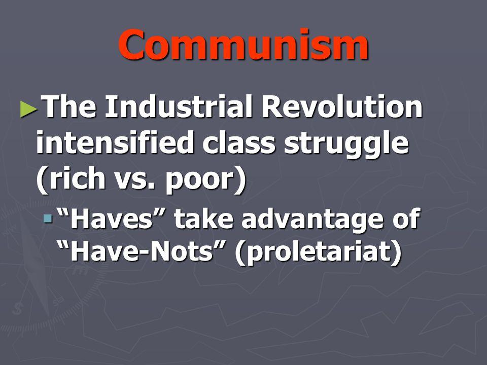 Communism ► The Industrial Revolution intensified class struggle (rich vs.