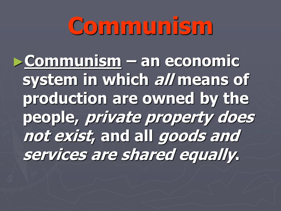 Communism ► Communism – an economic system in which all means of production are owned by the people, private property does not exist, and all goods an