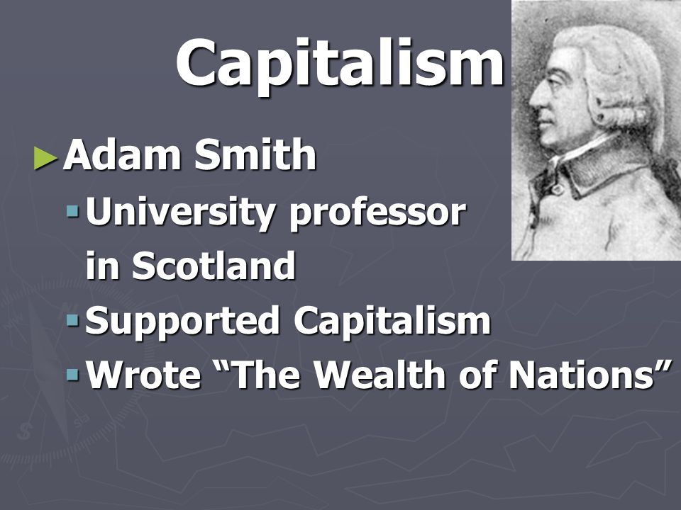 """Capitalism ► Adam Smith  University professor in Scotland  Supported Capitalism  Wrote """"The Wealth of Nations"""""""