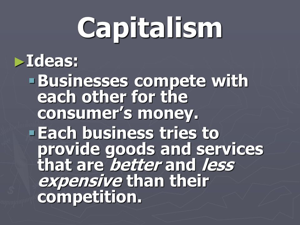Capitalism ► Ideas:  Businesses compete with each other for the consumer's money.  Each business tries to provide goods and services that are better
