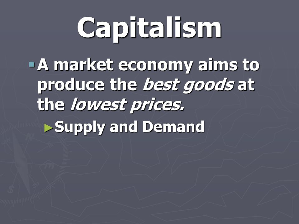 Capitalism  A market economy aims to produce the best goods at the lowest prices.