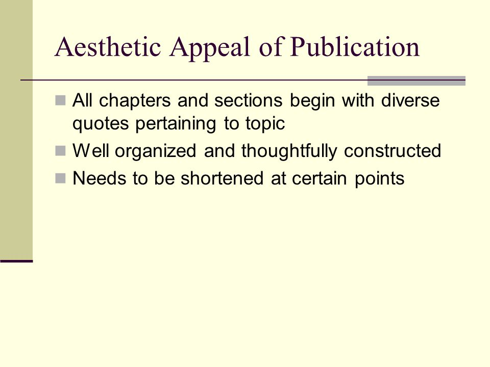 Aesthetic Appeal of Publication All chapters and sections begin with diverse quotes pertaining to topic Well organized and thoughtfully constructed Needs to be shortened at certain points