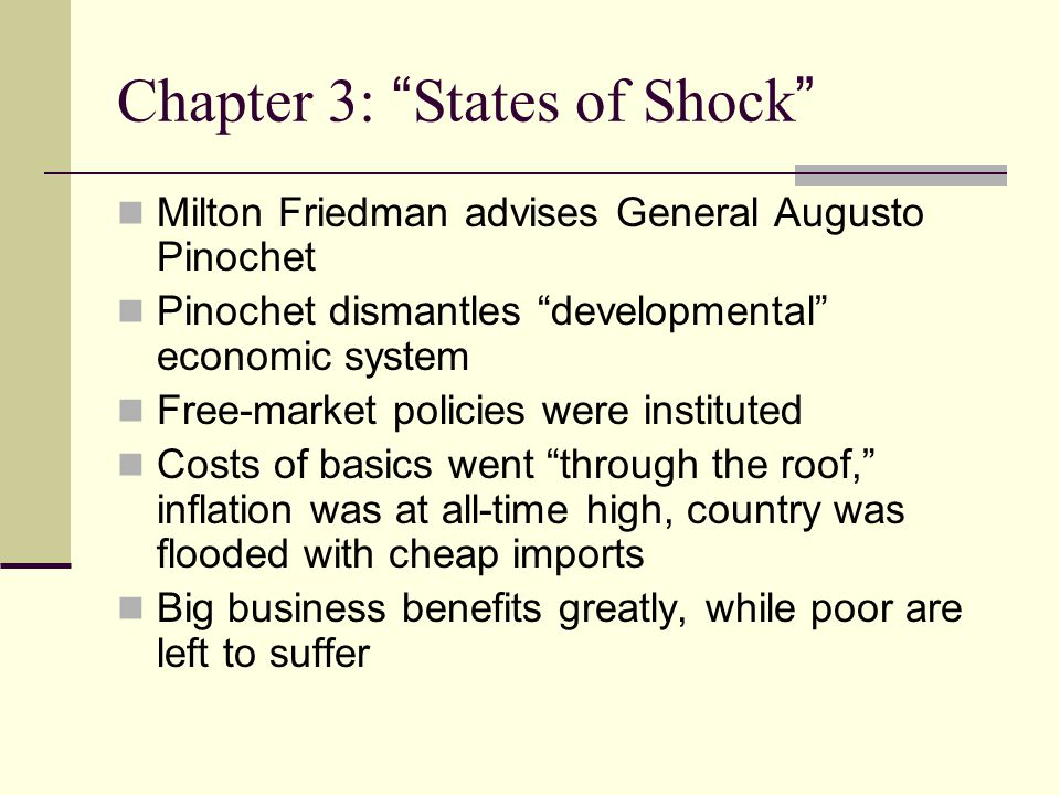 Chapter 3: States of Shock Milton Friedman advises General Augusto Pinochet Pinochet dismantles developmental economic system Free-market policies were instituted Costs of basics went through the roof, inflation was at all-time high, country was flooded with cheap imports Big business benefits greatly, while poor are left to suffer