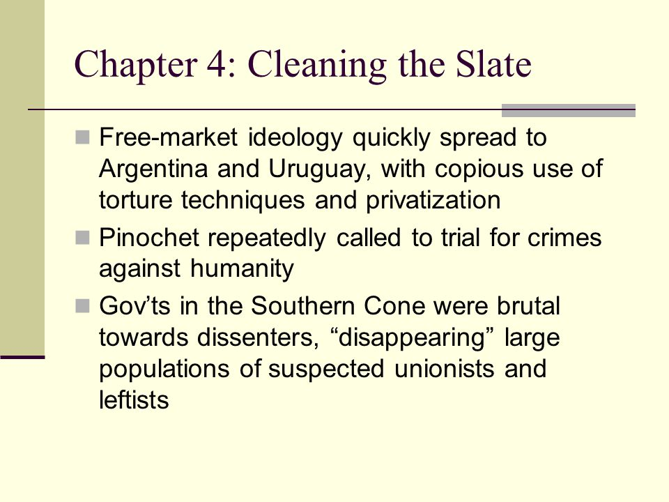 Chapter 4: Cleaning the Slate Free-market ideology quickly spread to Argentina and Uruguay, with copious use of torture techniques and privatization Pinochet repeatedly called to trial for crimes against humanity Gov'ts in the Southern Cone were brutal towards dissenters, disappearing large populations of suspected unionists and leftists
