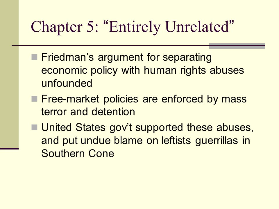 Chapter 5: Entirely Unrelated Friedman's argument for separating economic policy with human rights abuses unfounded Free-market policies are enforced by mass terror and detention United States gov't supported these abuses, and put undue blame on leftists guerrillas in Southern Cone