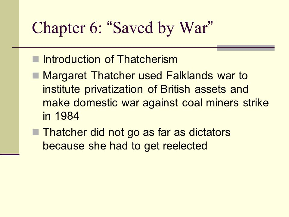 Chapter 6: Saved by War Introduction of Thatcherism Margaret Thatcher used Falklands war to institute privatization of British assets and make domestic war against coal miners strike in 1984 Thatcher did not go as far as dictators because she had to get reelected