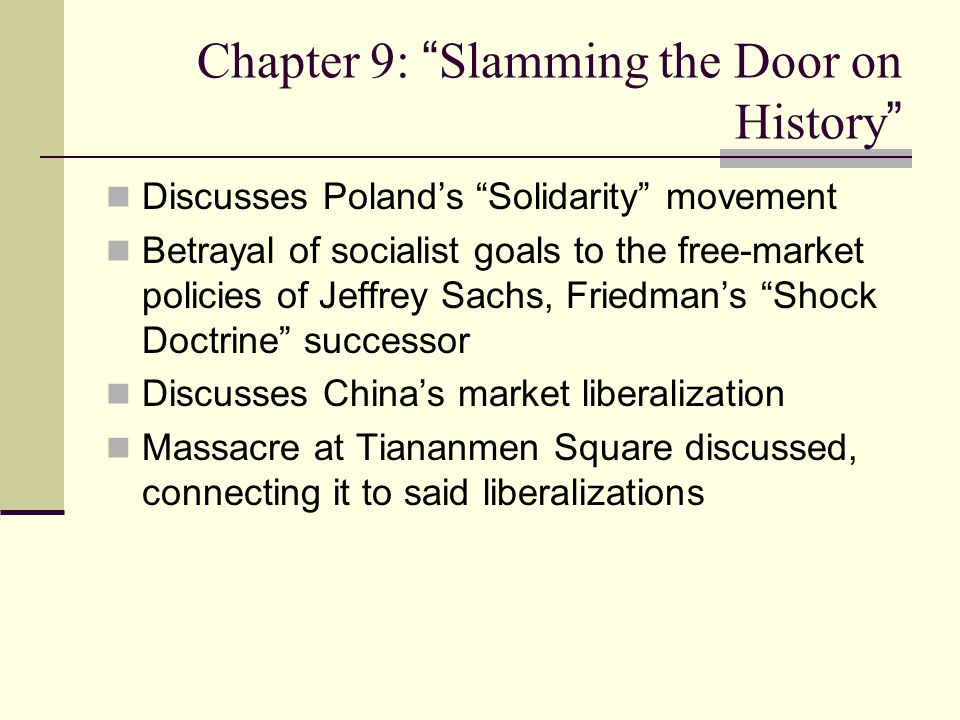 Chapter 9: Slamming the Door on History Discusses Poland's Solidarity movement Betrayal of socialist goals to the free-market policies of Jeffrey Sachs, Friedman's Shock Doctrine successor Discusses China's market liberalization Massacre at Tiananmen Square discussed, connecting it to said liberalizations