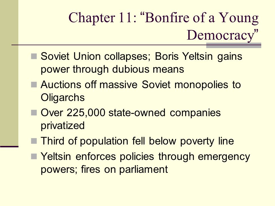 Chapter 11: Bonfire of a Young Democracy Soviet Union collapses; Boris Yeltsin gains power through dubious means Auctions off massive Soviet monopolies to Oligarchs Over 225,000 state-owned companies privatized Third of population fell below poverty line Yeltsin enforces policies through emergency powers; fires on parliament