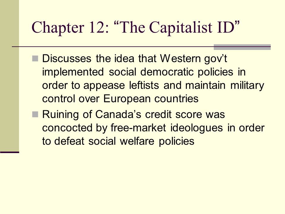 Chapter 12: The Capitalist ID Discusses the idea that Western gov't implemented social democratic policies in order to appease leftists and maintain military control over European countries Ruining of Canada's credit score was concocted by free-market ideologues in order to defeat social welfare policies