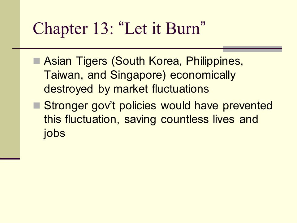 Chapter 13: Let it Burn Asian Tigers (South Korea, Philippines, Taiwan, and Singapore) economically destroyed by market fluctuations Stronger gov't policies would have prevented this fluctuation, saving countless lives and jobs