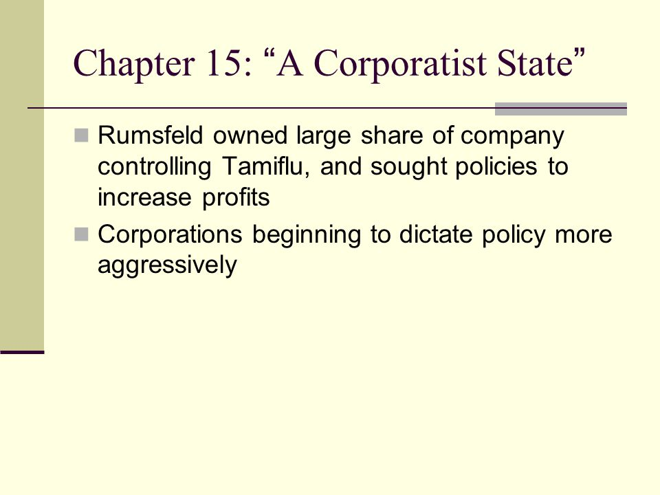 Chapter 15: A Corporatist State Rumsfeld owned large share of company controlling Tamiflu, and sought policies to increase profits Corporations beginning to dictate policy more aggressively