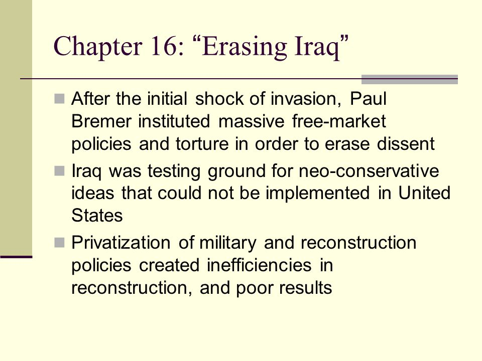 Chapter 16: Erasing Iraq After the initial shock of invasion, Paul Bremer instituted massive free-market policies and torture in order to erase dissent Iraq was testing ground for neo-conservative ideas that could not be implemented in United States Privatization of military and reconstruction policies created inefficiencies in reconstruction, and poor results