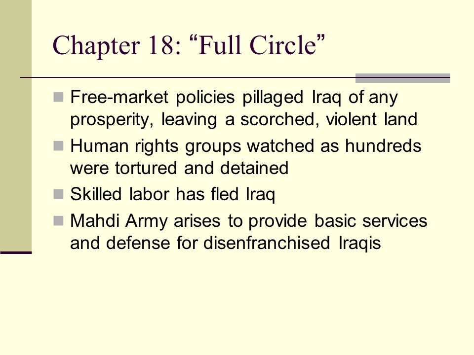Chapter 18: Full Circle Free-market policies pillaged Iraq of any prosperity, leaving a scorched, violent land Human rights groups watched as hundreds were tortured and detained Skilled labor has fled Iraq Mahdi Army arises to provide basic services and defense for disenfranchised Iraqis