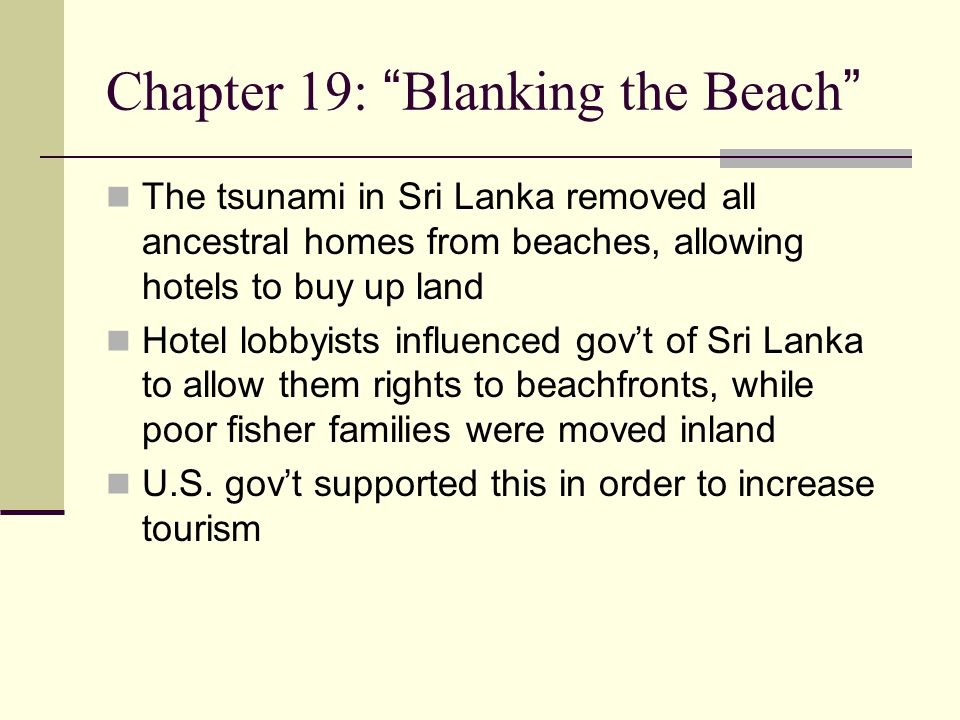 Chapter 19: Blanking the Beach The tsunami in Sri Lanka removed all ancestral homes from beaches, allowing hotels to buy up land Hotel lobbyists influenced gov't of Sri Lanka to allow them rights to beachfronts, while poor fisher families were moved inland U.S.