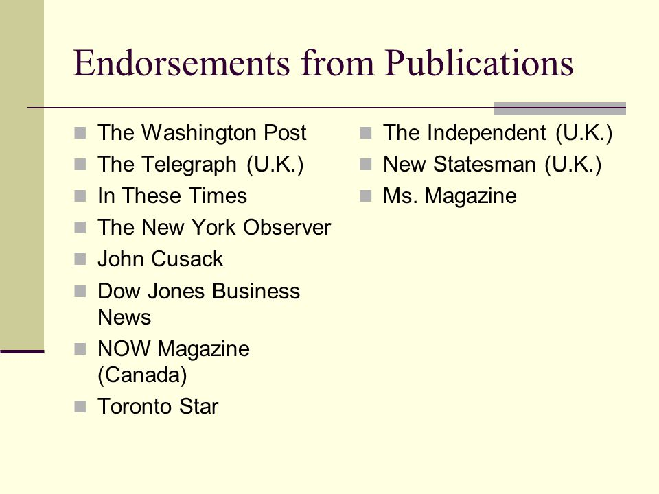 Endorsements from Publications The Washington Post The Telegraph (U.K.) In These Times The New York Observer John Cusack Dow Jones Business News NOW Magazine (Canada) Toronto Star The Independent (U.K.) New Statesman (U.K.) Ms.