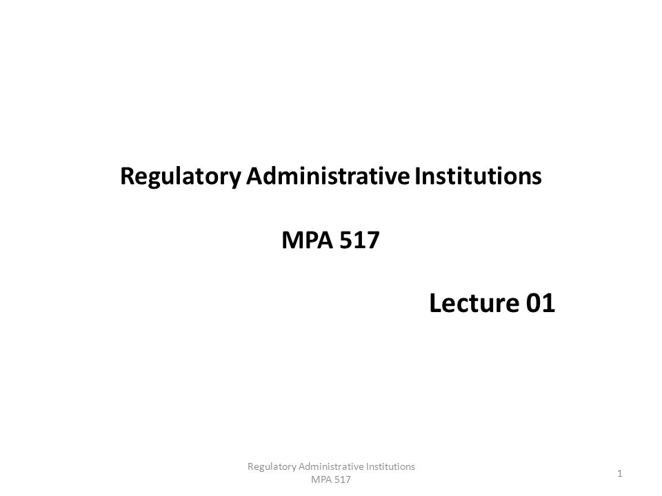 Regulatory Administrative Institutions MPA 517 Lecture 01 1 Regulatory Administrative Institutions MPA 517